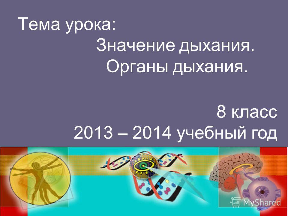 Тема урока: Значение дыхания. Органы дыхания. 8 класс 2013 – 2014 учебный год