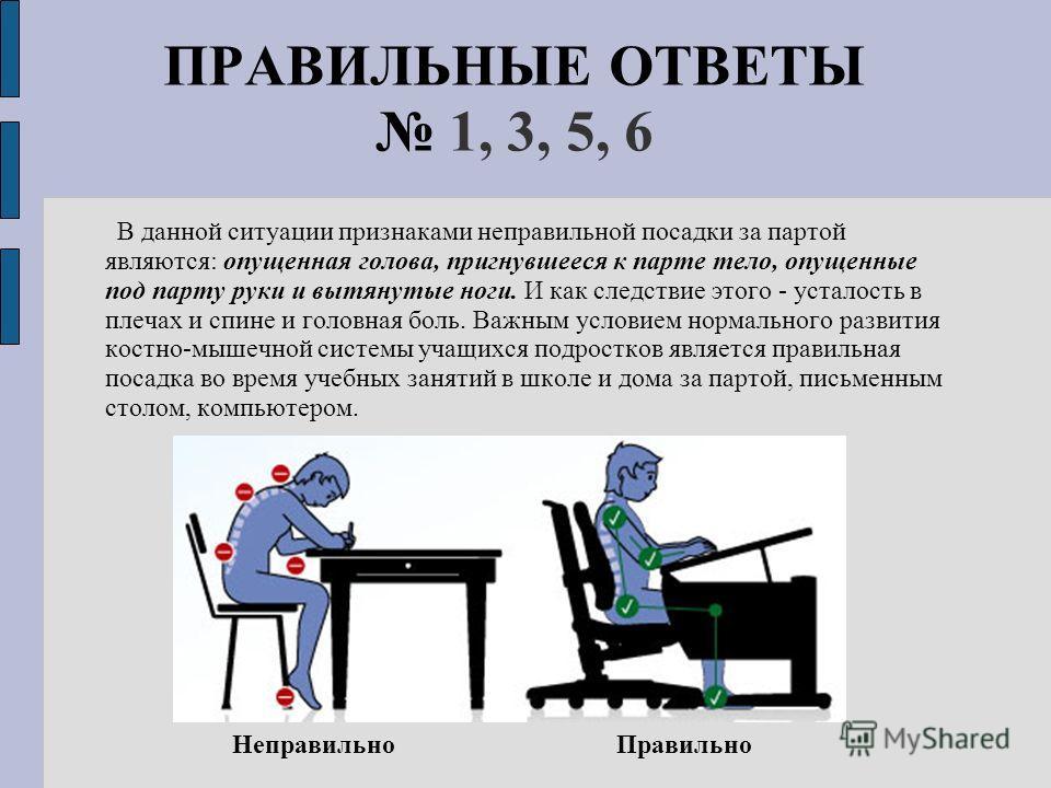 ПРАВИЛЬНЫЕ ОТВЕТЫ 1, 3, 5, 6 В данной ситуации признаками неправильной посадки за партой являются: опущенная голова, пригнувшееся к парте тело, опущенные под парту руки и вытянутые ноги. И как следствие этого - усталость в плечах и спине и головная б