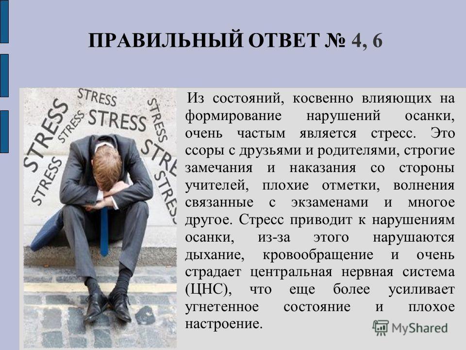 ПРАВИЛЬНЫЙ ОТВЕТ 4, 6 Из состояний, косвенно влияющих на формирование нарушений осанки, очень частым является стресс. Это ссоры с друзьями и родителями, строгие замечания и наказания со стороны учителей, плохие отметки, волнения связанные с экзаменам