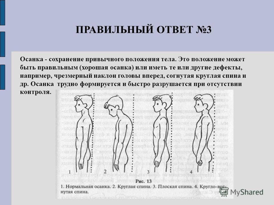 Осанка - сохранение привычного положения тела. Это положение может быть правильным (хорошая осанка) или иметь те или другие дефекты, например, чрезмерный наклон головы вперед, согнутая круглая спина и др. Осанка трудно формируется и быстро разрушаетс