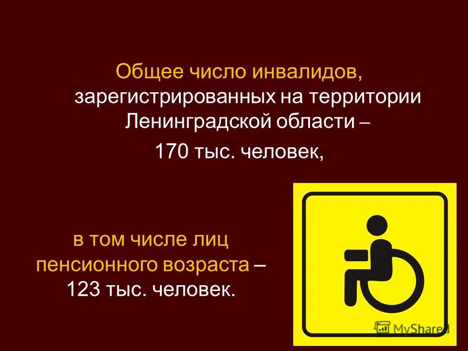 Общее число инвалидов, зарегистрированных на территории Ленинградской области – 170 тыс. человек, в том числе лиц пенсионного возраста – 123 тыс. человек.