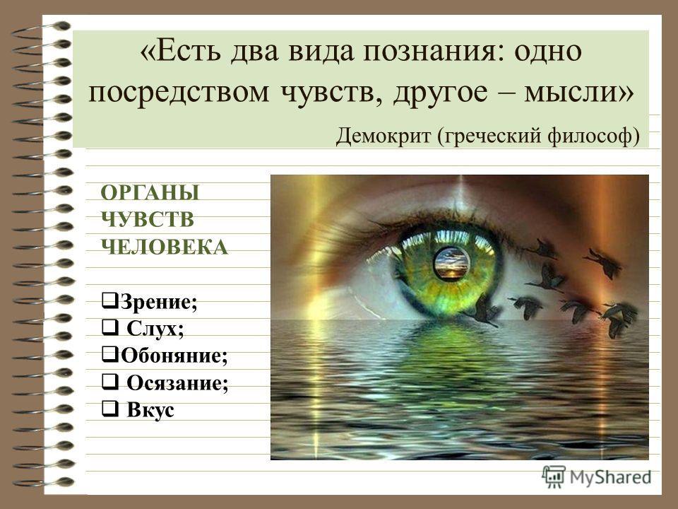 «Есть два вида познания: одно посредством чувств, другое – мысли» Демокрит (греческий философ) ОРГАНЫ ЧУВСТВ ЧЕЛОВЕКА Зрение; Слух; Обоняние; Осязание; Вкус