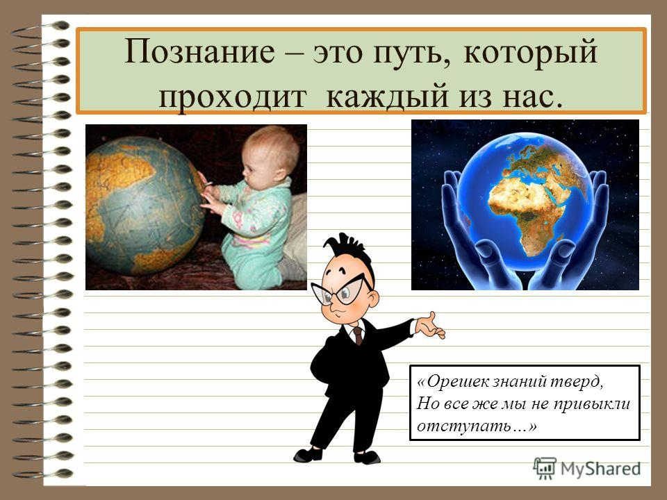 Познание – это путь, который проходит каждый из нас. «Орешек знаний тверд, Но все же мы не привыкли отступать…»