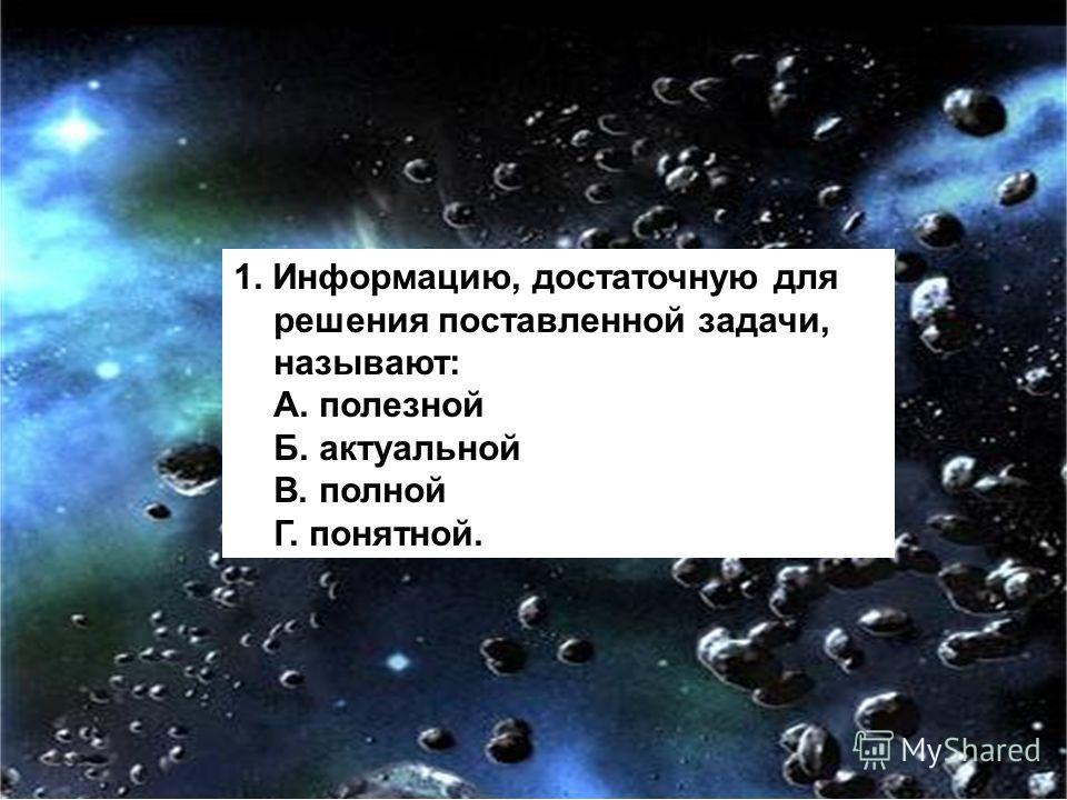 1. Информацию, достаточную для решения поставленной задачи, называют: А. полезной Б. актуальной В. полной Г. понятной.