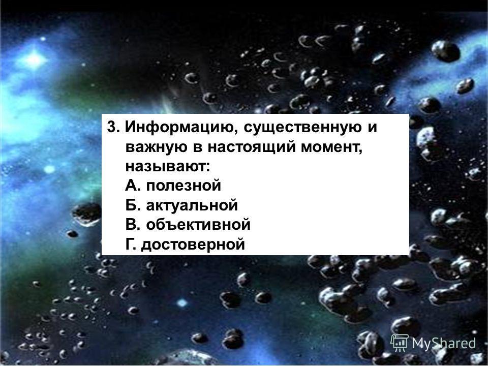 3. Информацию, существенную и важную в настоящий момент, называют: А. полезной Б. актуальной В. объективной Г. достоверной
