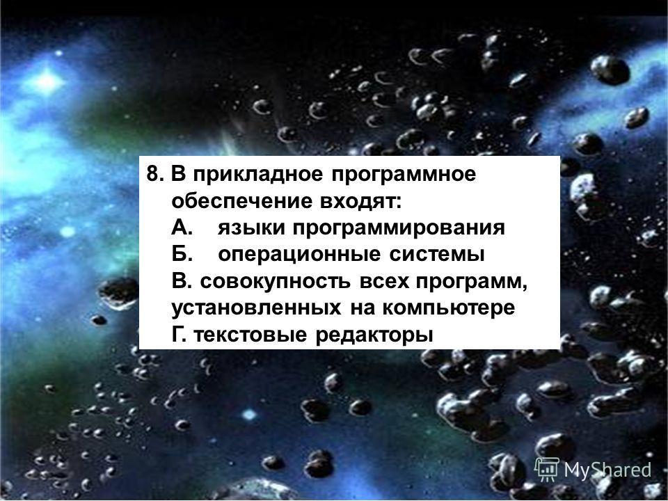 8. В прикладное программное обеспечение входят: А. языки программирования Б. операционные системы В. совокупность всех программ, установленных на компьютере Г. текстовые редакторы