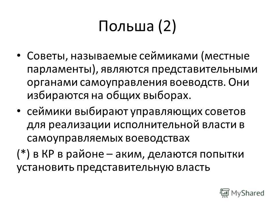 Польша (2) Советы, называемые сеймиками (местные парламенты), являются представительными органами самоуправления воеводств. Они избираются на общих выборах. сеймики выбирают управляющих советов для реализации исполнительной власти в самоуправляемых в