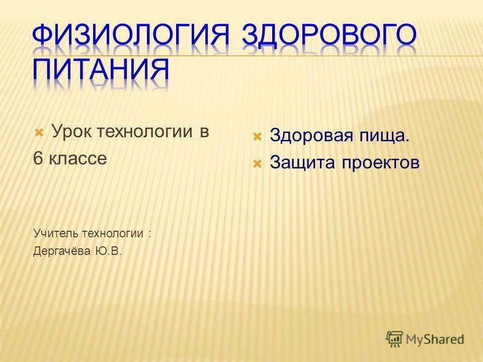 Урок технологии в 6 классе Учитель технологии : Дергачёва Ю.В. Здоровая пища. Защита проектов