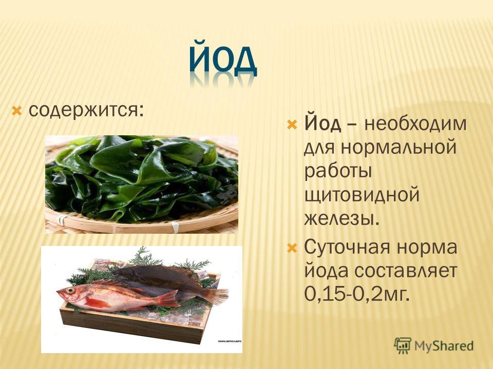 содержится: Йод – необходим для нормальной работы щитовидной железы. Суточная норма йода составляет 0,15-0,2 мг.