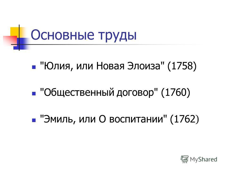 Основные труды Юлия, или Новая Элоиза (1758) Общественный договор (1760) Эмиль, или О воспитании (1762 )