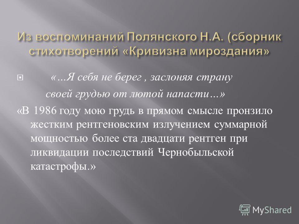 «… Я себя не берег, заслоняя страну своей грудью от лютой напасти …» « В 1986 году мою грудь в прямом смысле пронзило жестким рентгеновским излучением суммарной мощностью более ста двадцати рентген при ликвидации последствий Чернобыльской катастрофы.