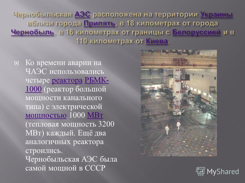 Ко времени аварии на ЧАЭС использовались четыре реактора РБМК - 1000 ( реактор большой мощности канального типа ) с электрической мощностью 1000 МВт ( тепловая мощность 3200 МВт ) каждый. Ещё два аналогичных реактора строились. Чернобыльская АЭС была
