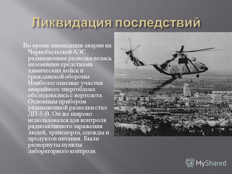 Во время ликвидации аварии на Чернобыльской АЭС радиационная разведка велась наземными средствами химических войск и гражданской обороны. Наиболее опасные участки аварийного энергоблока обследовались с вертолета. Основным прибором радиационной развед