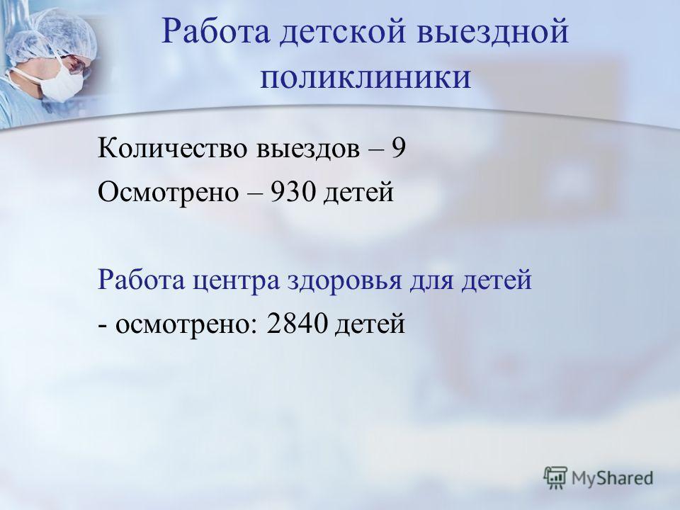Работа детской выездной поликлиники Количество выездов – 9 Осмотрено – 930 детей Работа центра здоровья для детей - осмотрено: 2840 детей