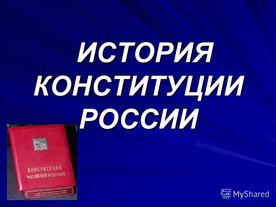 ИСТОРИЯ КОНСТИТУЦИИ РОССИИ ИСТОРИЯ КОНСТИТУЦИИ РОССИИ