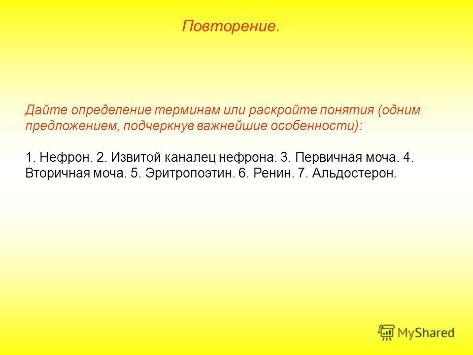 Дайте определение терминам или раскройте понятия (одним предложением, подчеркнув важнейшие особенности): 1. Нефрон. 2. Извитой каналец нефрона. 3. Первичная моча. 4. Вторичная моча. 5. Эритропоэтин. 6. Ренин. 7. Альдостерон. Повторение.