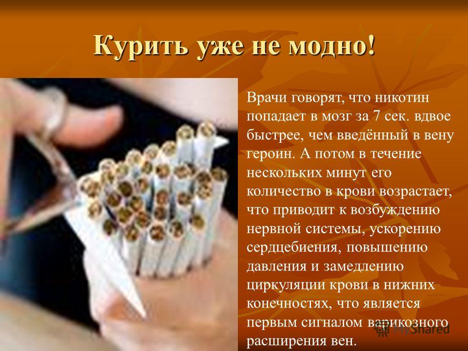 Курить уже не модно! Врачи говорят, что никотин попадает в мозг за 7 сек. вдвое быстрее, чем введённый в вену героин. А потом в течение нескольких минут его количество в крови возрастает, что приводит к возбуждению нервной системы, ускорению сердцеби