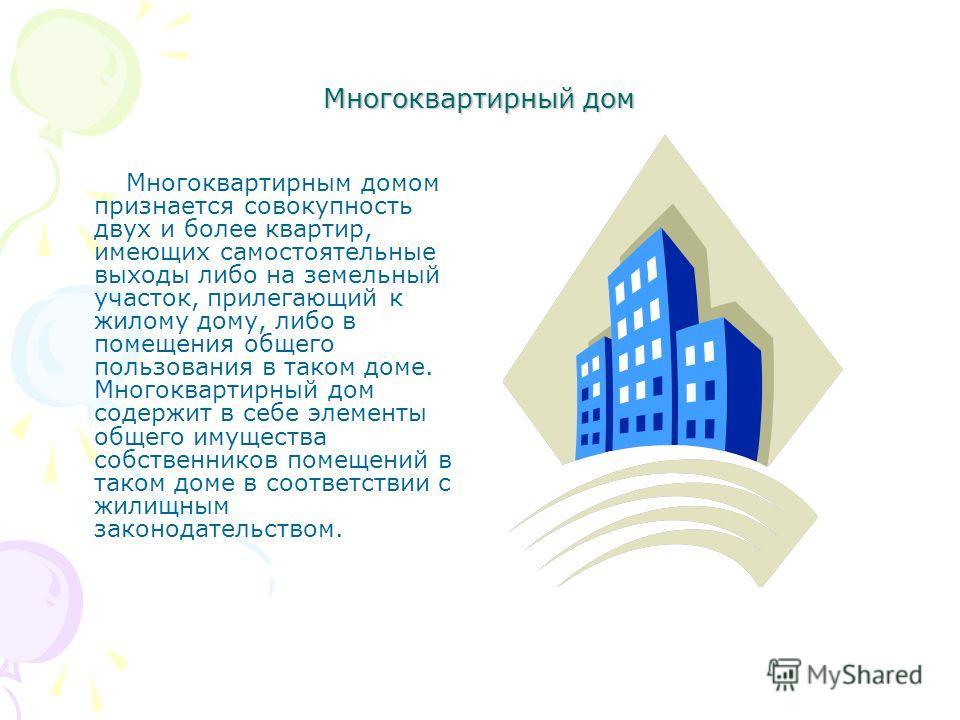 Многоквартирный дом Многоквартирным домом признается совокупность двух и более квартир, имеющих самостоятельные выходы либо на земельный участок, прилегающий к жилому дому, либо в помещения общего пользования в таком доме. Многоквартирный дом содержи