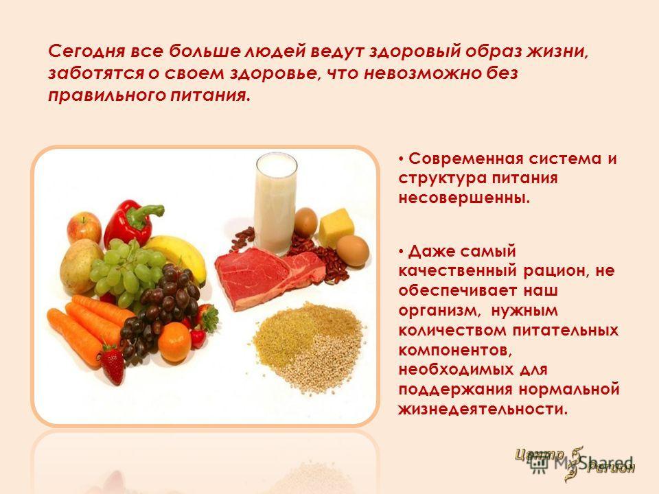 Сегодня все больше людей ведут здоровый образ жизни, заботятся о своем здоровье, что невозможно без правильного питания. Современная система и структура питания несовершенны. Даже самый качественный рацион, не обеспечивает наш организм, нужным количе