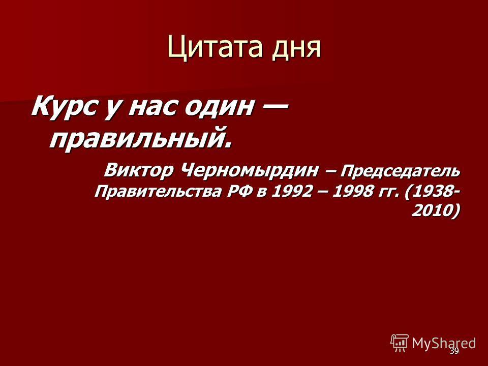 39 Цитата дня Курс у нас один правильный. Виктор Черномырдин – Председатель Правительства РФ в 1992 – 1998 гг. (1938- 2010)