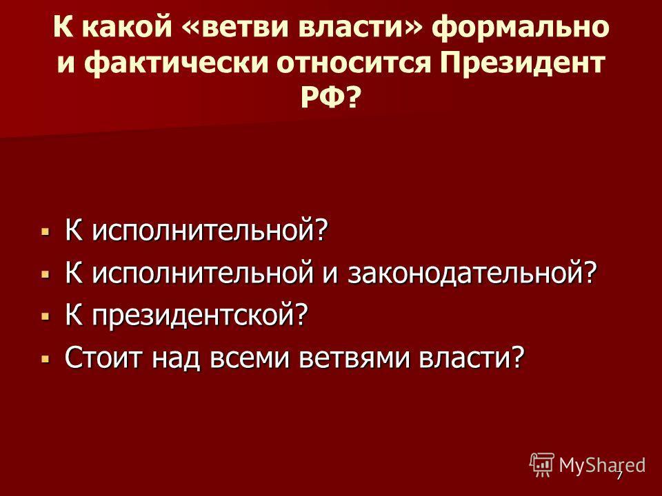 К какой «ветви власти» формально и фактически относится Президент РФ? К исполнительной? К исполнительной? К исполнительной и законодательной? К исполнительной и законодательной? К президентской? К президентской? Стоит над всеми ветвями власти? Стоит