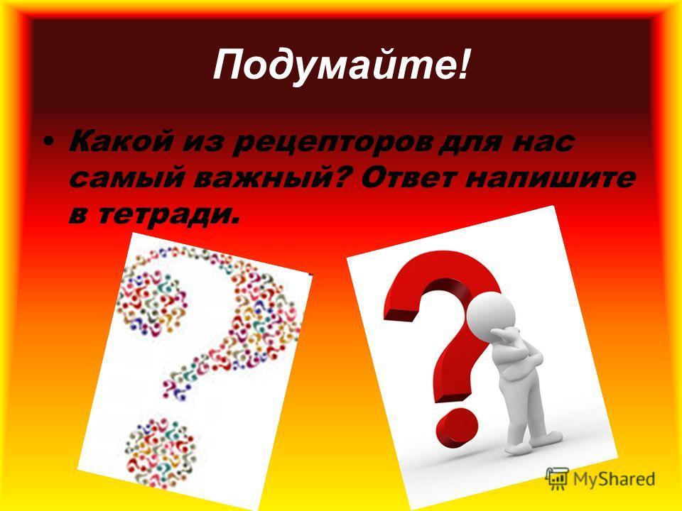 Подумайте! Какой из рецепторов для нас самый важный? Ответ напишите в тетради.