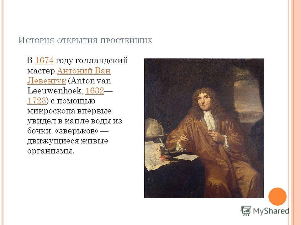 И СТОРИЯ ОТКРЫТИЯ ПРОСТЕЙШИХ В 1674 году голландский мастер Антоний Ван Левенгук (Anton van Leeuwenhoek, 1632 1723) с помощью микроскопа впервые увидел в капле воды из бочки «зверьков» движущиеся живые организмы.1674Антоний Ван Левенгук 1632 1723