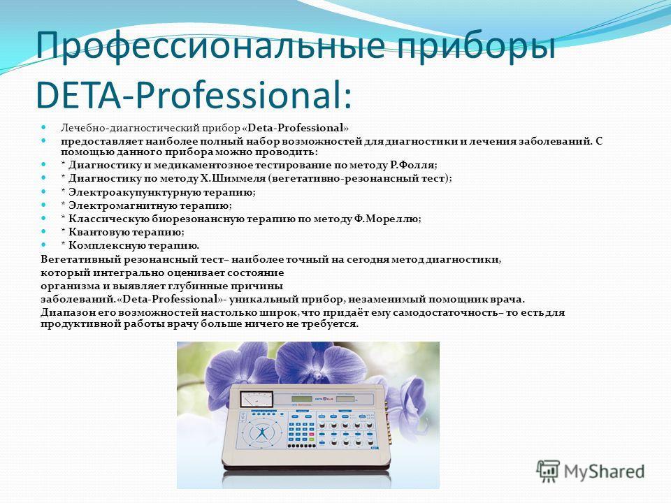 Профессиональные приборы DETA-Professional: Лечебно-диагностический прибор «Deta-Professional» предоставляет наиболее полный набор возможностей для диагностики и лечения заболеваний. С помощью данного прибора можно проводить: * Диагностику и медикаме