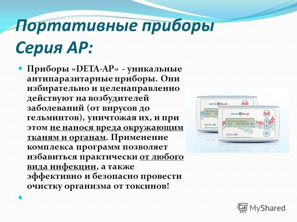 Портативные приборы Серия АР: Приборы «DETA-AP» - уникальные антипаразитарные приборы. Они избирательно и целенаправленно действуют на возбудителей заболеваний (от вирусов до гельминтов), уничтожая их, и при этом не нанося вреда окружающим тканям и о
