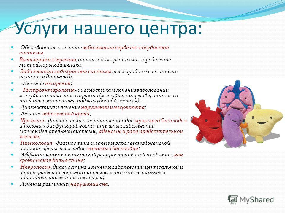 Услуги нашего центра: Обследование и лечение заболеваний сердечно-сосудистой системы; Выявление аллергенов, опасных для организма, определение микрофлоры кишечника; Заболеваний эндокринной системы, всех проблем связанных с сахарным диабетом; Лечение