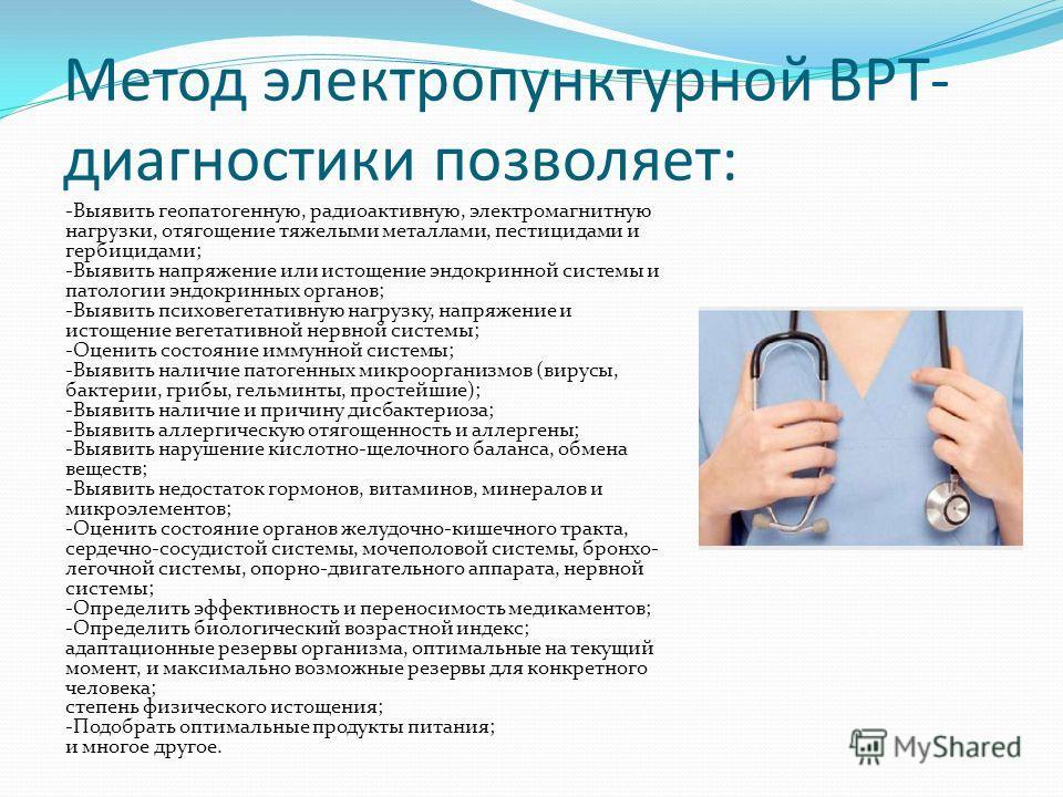 Метод электропунктурной ВРТ- диагностики позволяет: -Выявить геопатогенную, радиоактивную, электромагнитную нагрузки, отягощение тяжелыми металлами, пестицидами и гербицидами; -Выявить напряжение или истощение эндокринной системы и патологии эндокрин