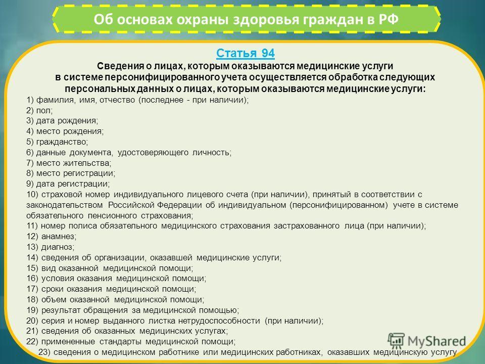Об основах охраны здоровья граждан в РФ Статья 94 Сведения о лицах, которым оказываются медицинские услуги в системе персонифицированного учета осуществляется обработка следующих персональных данных о лицах, которым оказываются медицинские услуги: 1)