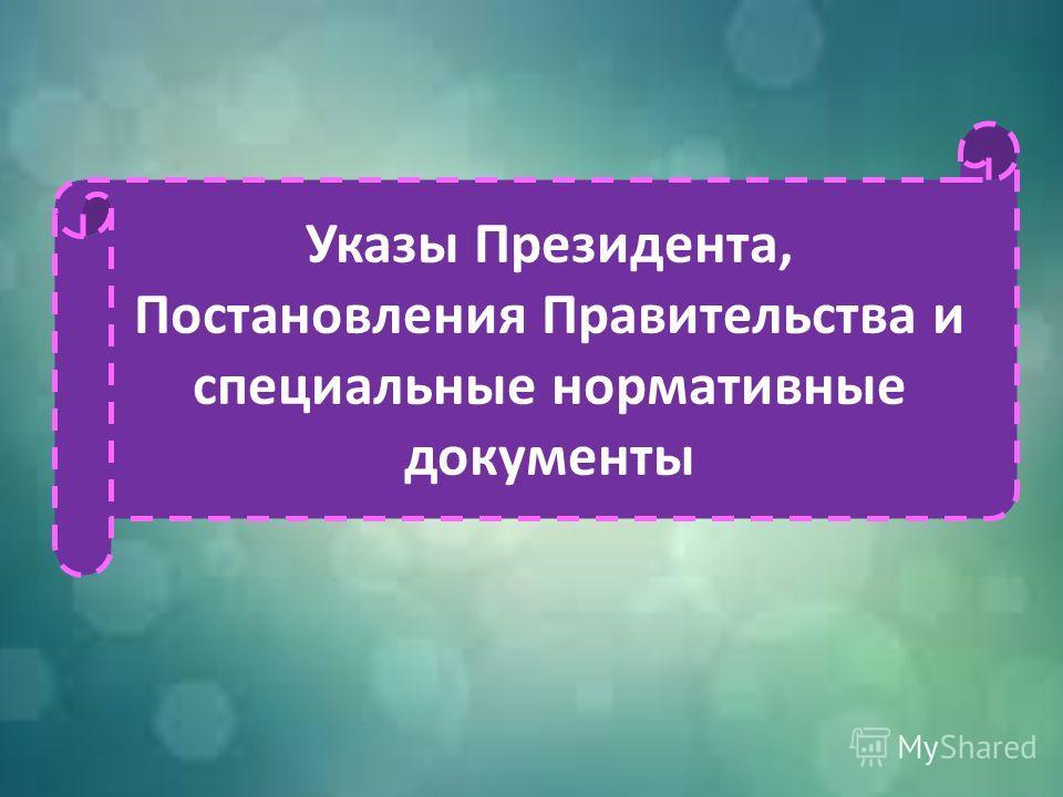 Указы Президента, Постановления Правительства и специальные нормативные документы