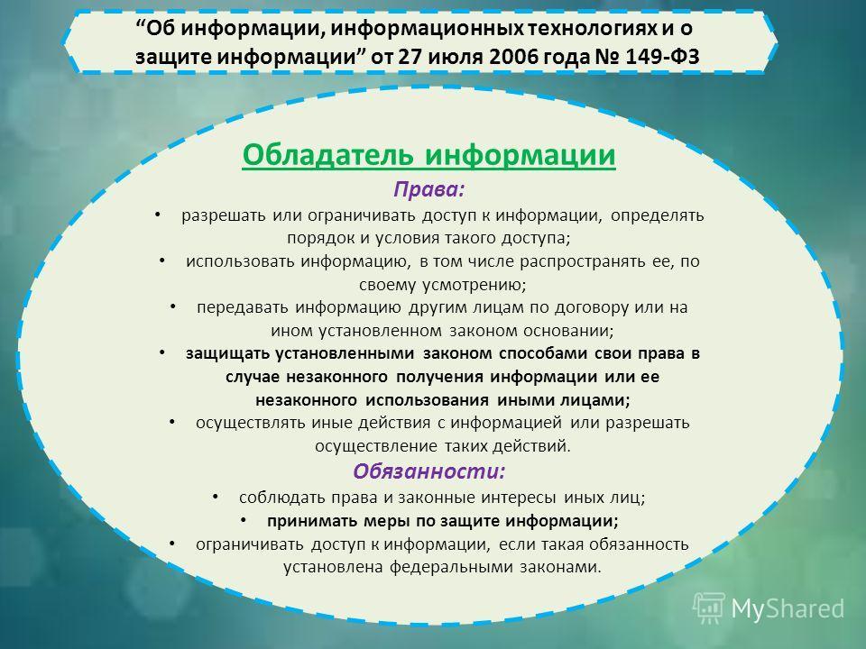 Об информации, информационных технологиях и о защите информации от 27 июля 2006 года 149-ФЗ Обладатель информации Права: разрешать или ограничивать доступ к информации, определять порядок и условия такого доступа; использовать информацию, в том числе