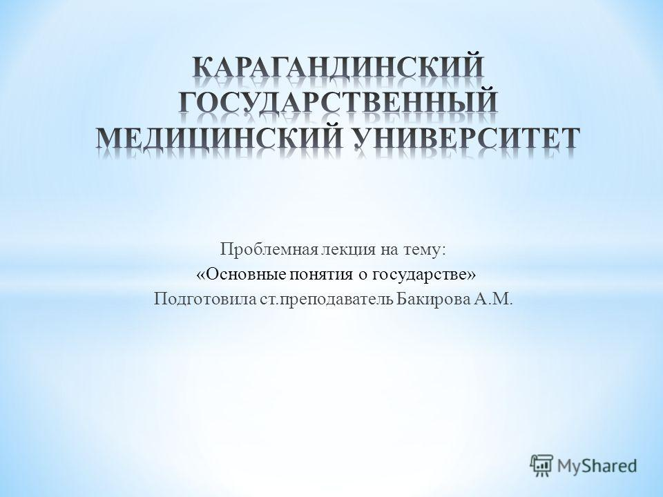 Проблемная лекция на тему: «Основные понятия о государстве» Подготовила ст.преподаватель Бакирова А.М.