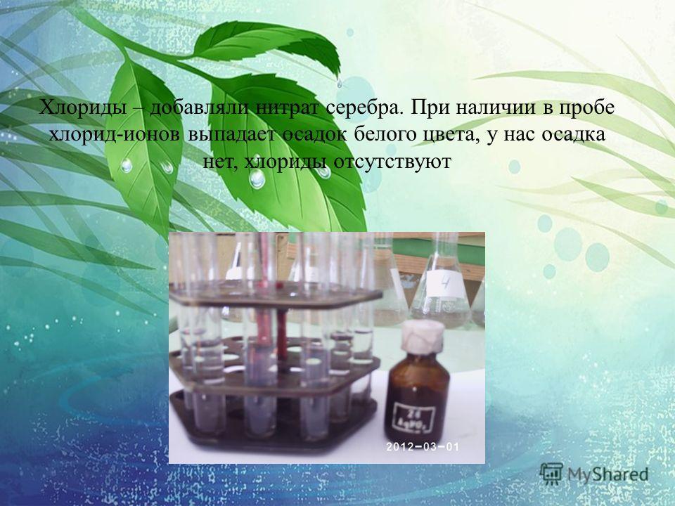 Хлориды – добавляли нитрат серебра. При наличии в пробе хлорид-ионов выпадает осадок белого цвета, у нас осадка нет, хлориды отсутствуют