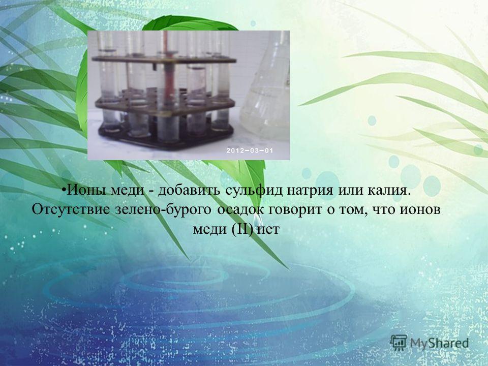 Ионы меди - добавить сульфид натрия или калия. Отсутствие зелено-бурого осадок говорит о том, что ионов меди (II) нет