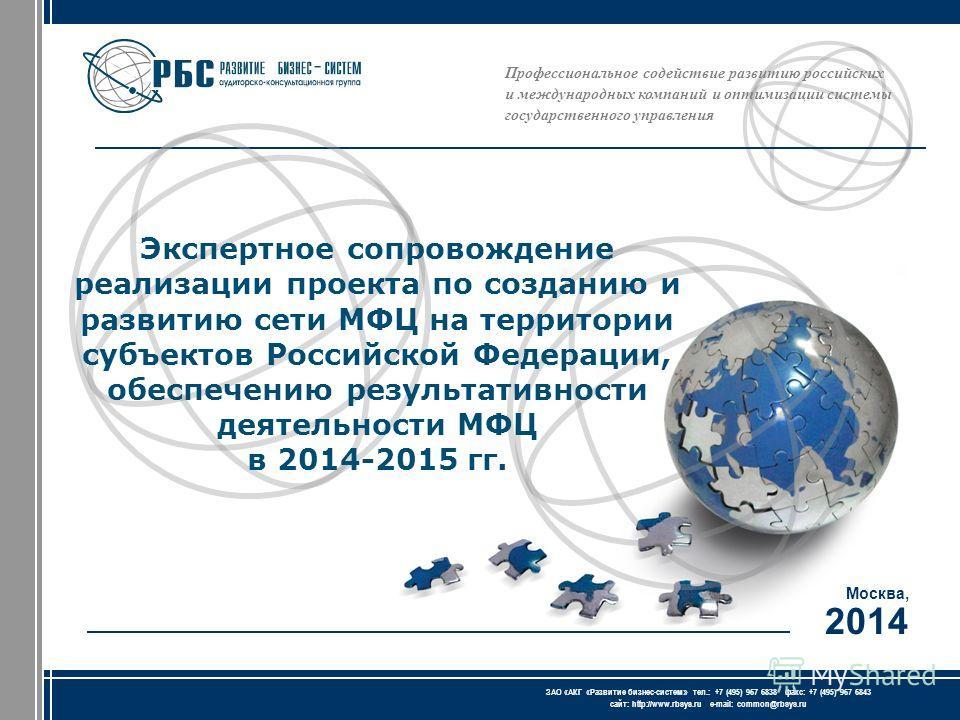 Профессиональное содействие развитию российских и международных компаний и оптимизации системы государственного управления Москва, 2014 ЗАО « АКГ « Развитие бизнес-систем » тел.: +7 (495) 967 6838 факс: +7 (495) 967 6843 сайт: http://www.rbsys.ru e-m