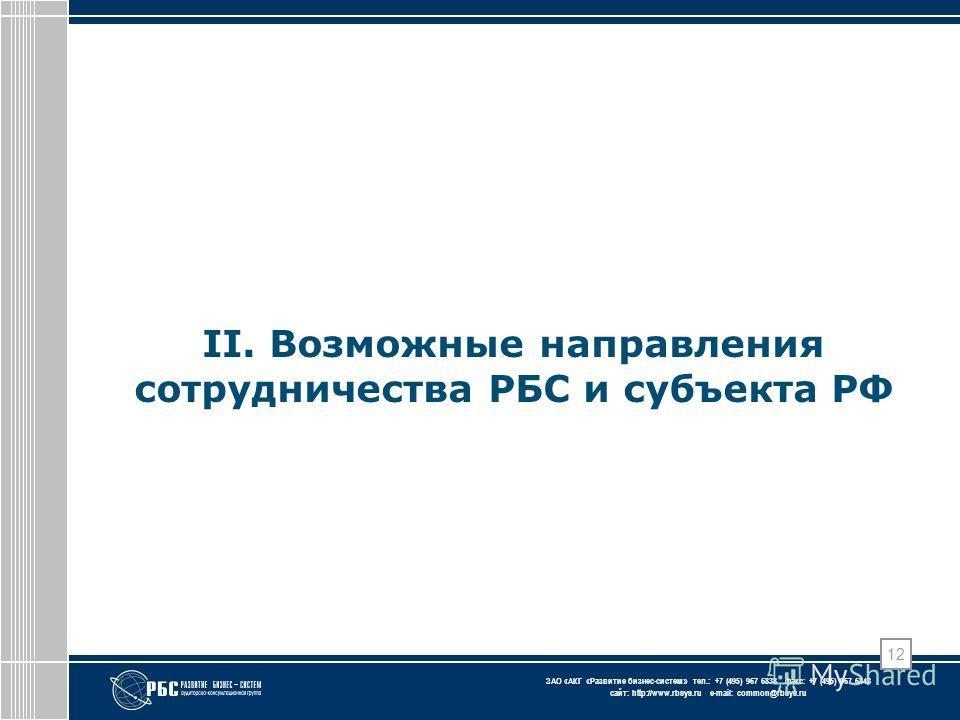 ЗАО « АКГ « Развитие бизнес-систем » тел.: +7 (495) 967 6838 факс: +7 (495) 967 6843 сайт: http://www.rbsys.ru e-mail: common@rbsys.ru II. Возможные направления сотрудничества РБС и субъекта РФ 12