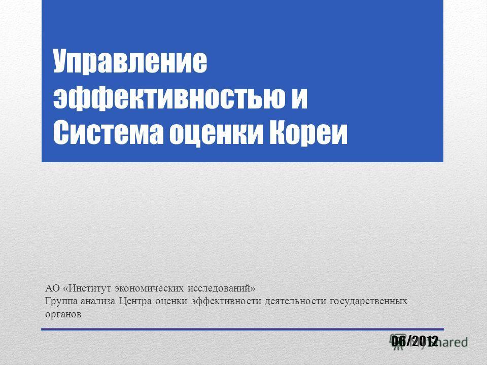Управление эффективностью и Система оценки Кореи АО «Институт экономических исследований» Группа анализа Центра оценки эффективности деятельности государственных органов 06/2012