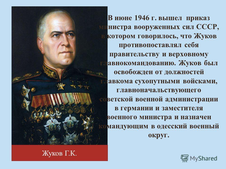 Жуков Г.К. В июне 1946 г. вышел приказ министра вооруженных сил СССР, в котором говорилось, что Жуков противопоставлял себя правительству и верховному главнокомандованию. Жуков был освобожден от должностей главкома сухопутными войсками, главноначальс