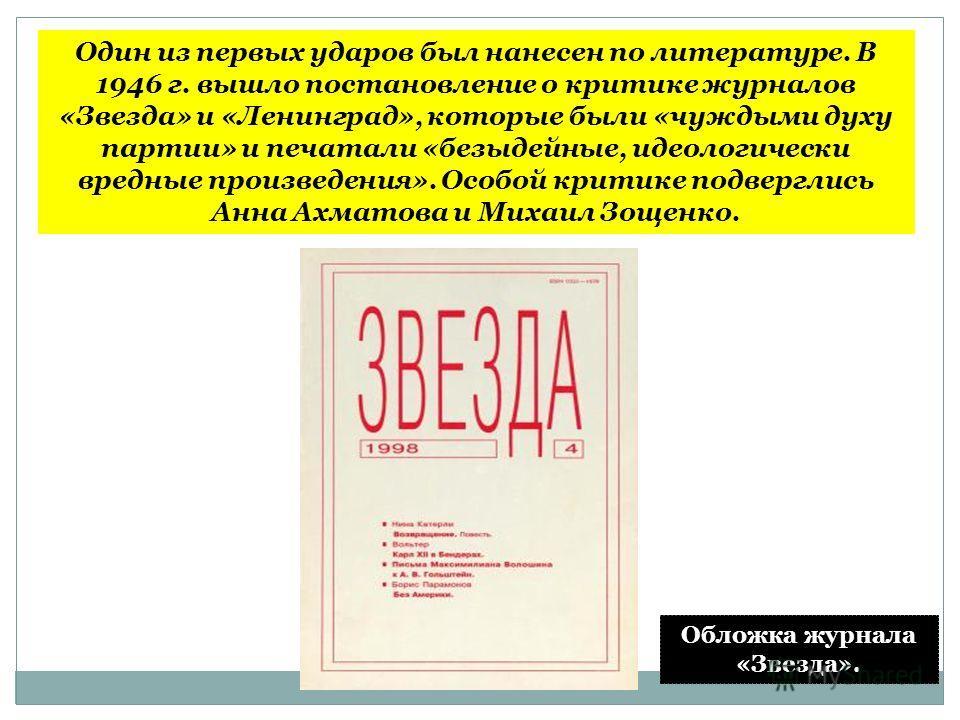 Один из первых ударов был нанесен по литературе. В 1946 г. вышло постановление о критике журналов «Звезда» и «Ленинград», которые были «чуждыми духу партии» и печатали «безыдейные, идеологически вредные произведения». Особой критике подверглись Анна