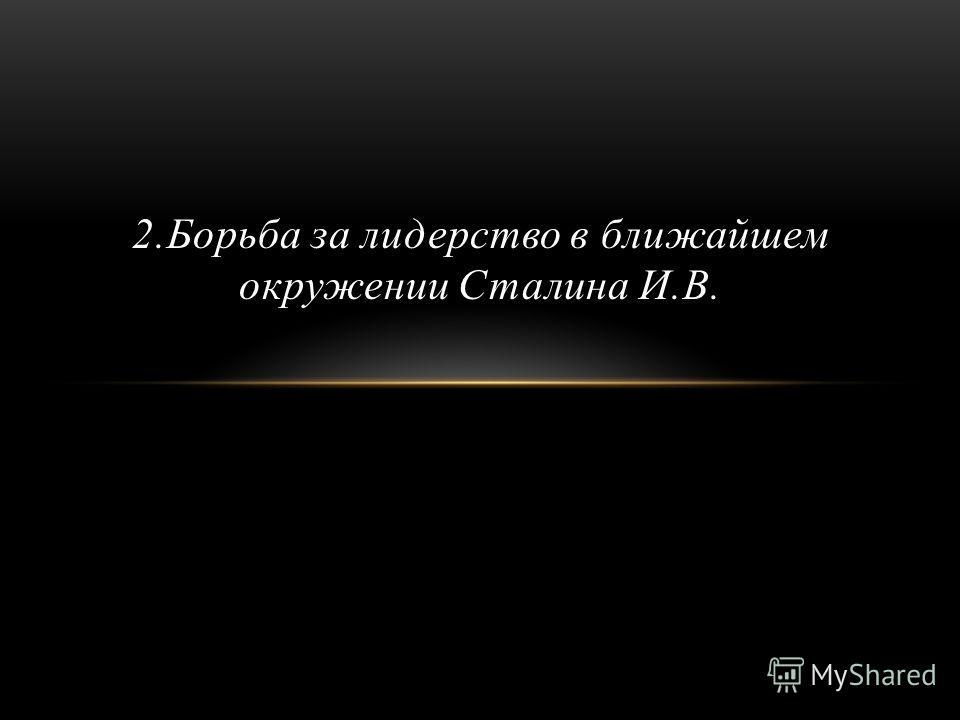 2. Борьба за лидерство в ближайшем окружении Сталина И.В.