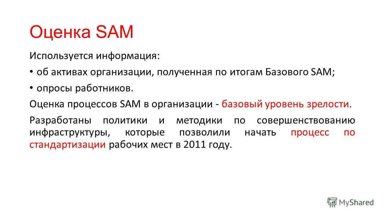 Оценка SAM Используется информация: об активах организации, полученная по итогам Базового SAM; опросы работников. Оценка процессов SAM в организации - базовый уровень зрелости. Разработаны политики и методики по совершенствованию инфраструктуры, кото