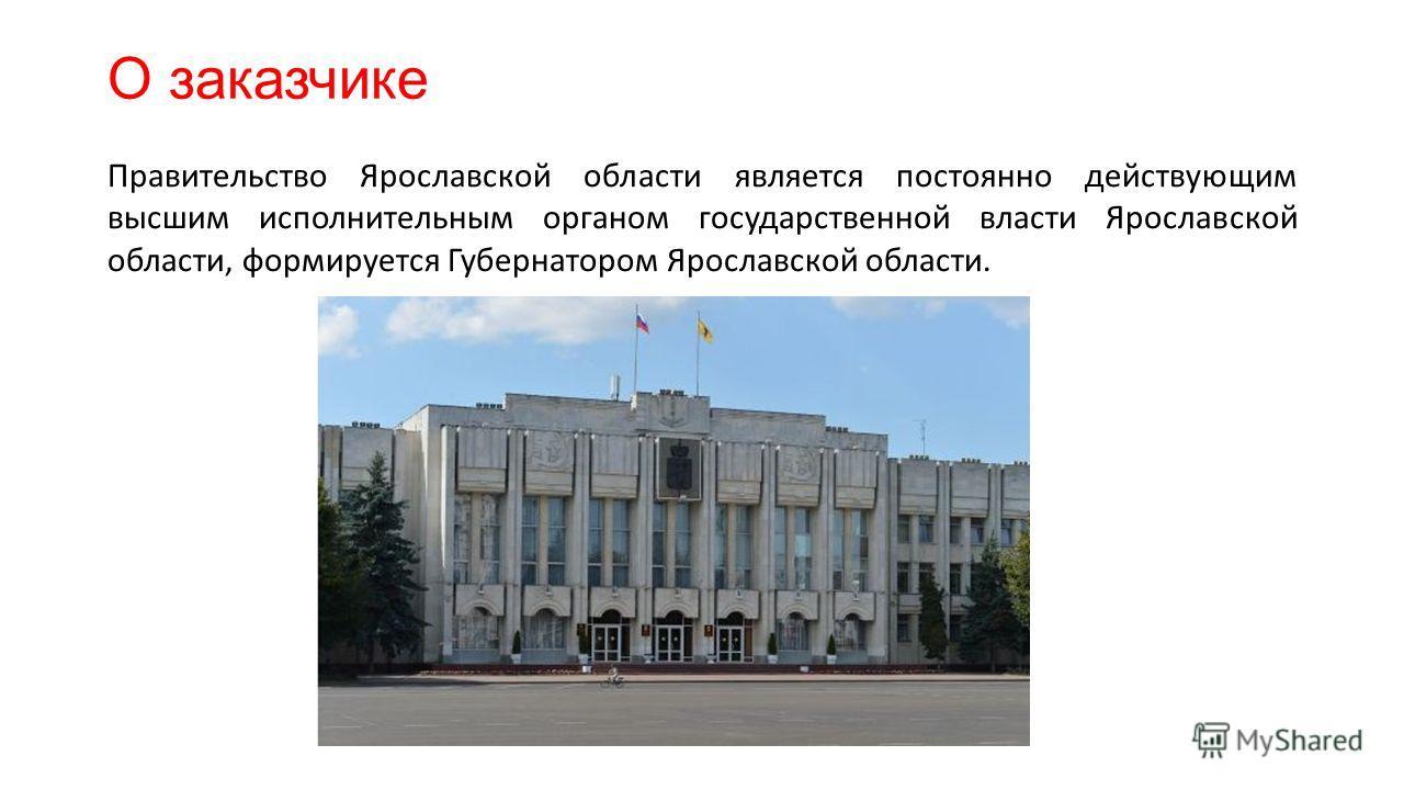 О заказчике Правительство Ярославской области является постоянно действующим высшим исполнительным органом государственной власти Ярославской области, формируется Губернатором Ярославской области.