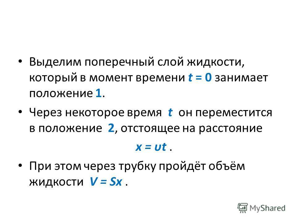 Выделим поперечный слой жидкости, который в момент времени t = 0 занимает положение 1. Через некоторое время t он переместится в положение 2, отстоящее на расстояние x = υt. При этом через трубку пройдёт объём жидкости V = Sx.