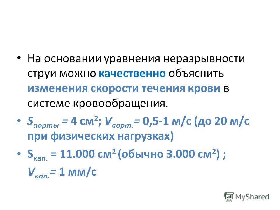 На основании уравнения неразрывности струи можно качественно объяснить изменения скорости течения крови в системе кровообращения. S аорты = 4 см 2 ; V аорт. = 0,5-1 м/с (до 20 м/с при физических нагрузках) S кап. = 11.000 см 2 (обычно 3.000 см 2 ) ;