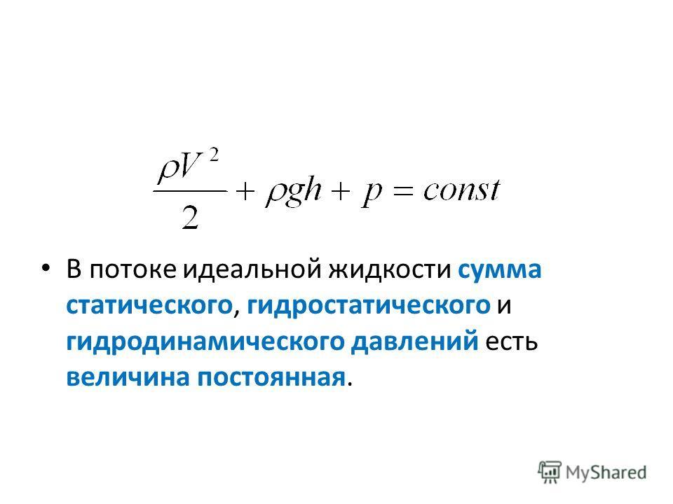 В потоке идеальной жидкости сумма статического, гидростатического и гидродинамического давлений есть величина постоянная.