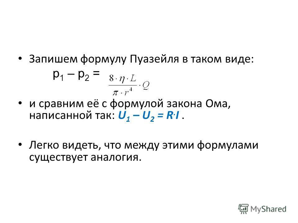 Запишем формулу Пуазейля в таком виде: р 1 – р 2 = и сравним её с формулой закона Ома, написанной так: U 1 – U 2 = R. I. Легко видеть, что между этими формулами существует аналогия.