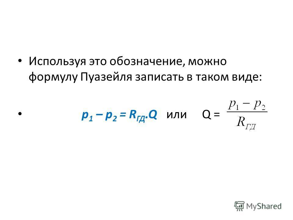 Используя это обозначение, можно формулу Пуазейля записать в таком виде: p 1 – p 2 = R ГД.Q или Q =